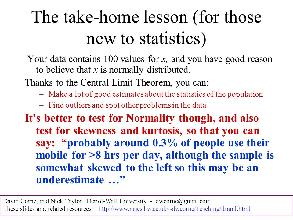 David Corne, and Nick Taylor, Heriot-Watt University - dwcorne@gmail.com These slides and related resources: http://www.macs.hw.ac.uk/~dwcorne/Teaching/dmml.html The take-home lesson (for those new to statistics) Your data contains 100 values for x, and you have good reason to believe that x is normally distributed.