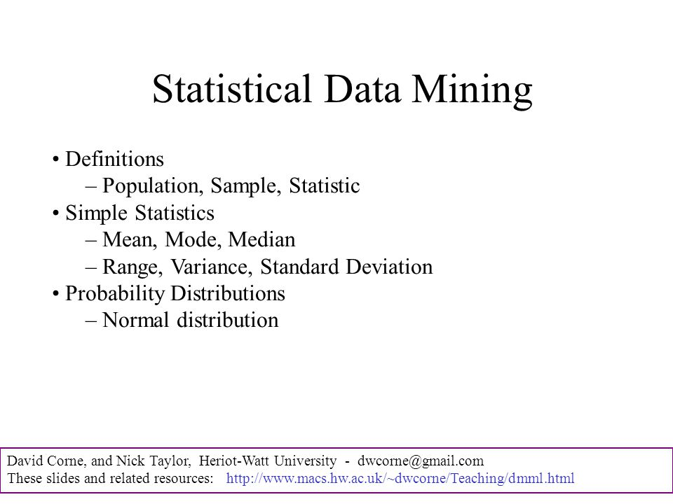 David Corne, and Nick Taylor, Heriot-Watt University - dwcorne@gmail.com These slides and related resources: http://www.macs.hw.ac.uk/~dwcorne/Teaching/dmml.html Statistical Data Mining Definitions – Population, Sample, Statistic Simple Statistics – Mean, Mode, Median – Range, Variance, Standard Deviation Probability Distributions – Normal distribution
