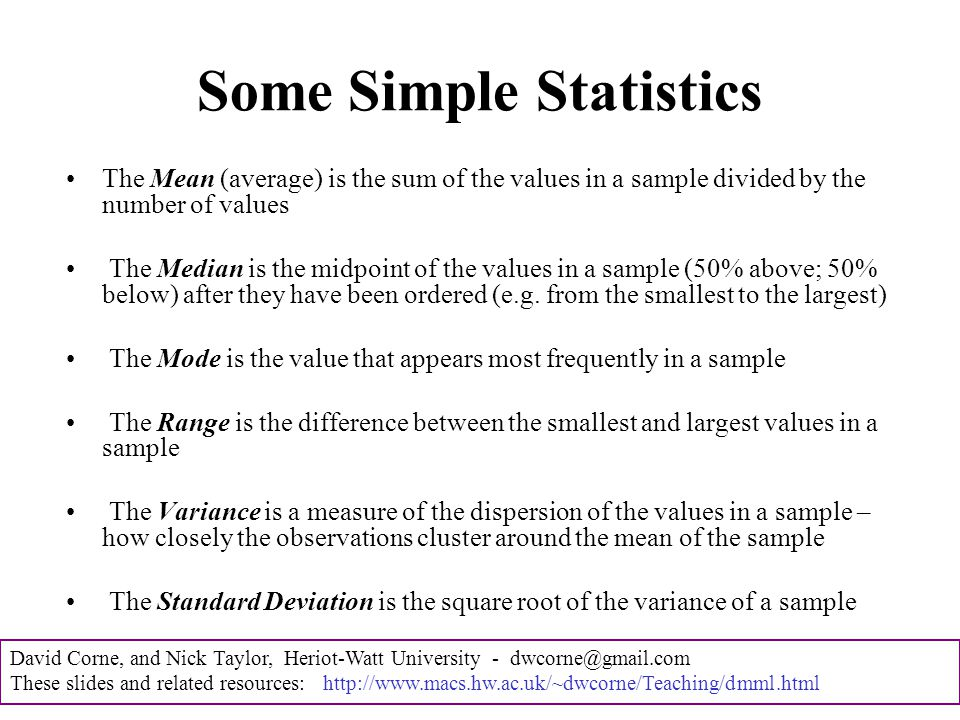 David Corne, and Nick Taylor, Heriot-Watt University - dwcorne@gmail.com These slides and related resources: http://www.macs.hw.ac.uk/~dwcorne/Teaching/dmml.html Some Simple Statistics The Mean (average) is the sum of the values in a sample divided by the number of values The Median is the midpoint of the values in a sample (50% above; 50% below) after they have been ordered (e.g.