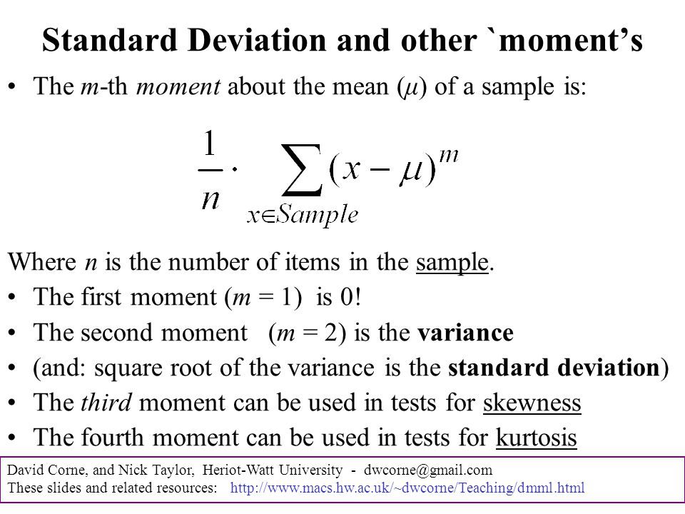 David Corne, and Nick Taylor, Heriot-Watt University - dwcorne@gmail.com These slides and related resources: http://www.macs.hw.ac.uk/~dwcorne/Teaching/dmml.html The Central Limit Theorem is this: As more and more samples are taken from a population the distribution of the sample means conforms to a normal distribution The average of the samples more and more closely approximates the average of the entire population A very powerful and useful theorem The normal distribution is such a common and useful distribution that additional statistics have been developed to measure how closely a population conforms to it and to test for divergence from it due to skewness and kurtosis