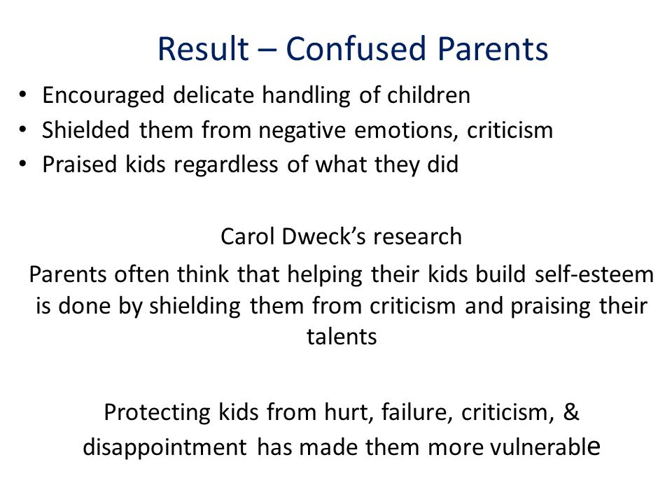 Result – Confused Parents Encouraged delicate handling of children Shielded them from negative emotions, criticism Praised kids regardless of what they did Carol Dweck's research Parents often think that helping their kids build self-esteem is done by shielding them from criticism and praising their talents Protecting kids from hurt, failure, criticism, & disappointment has made them more vulnerabl e