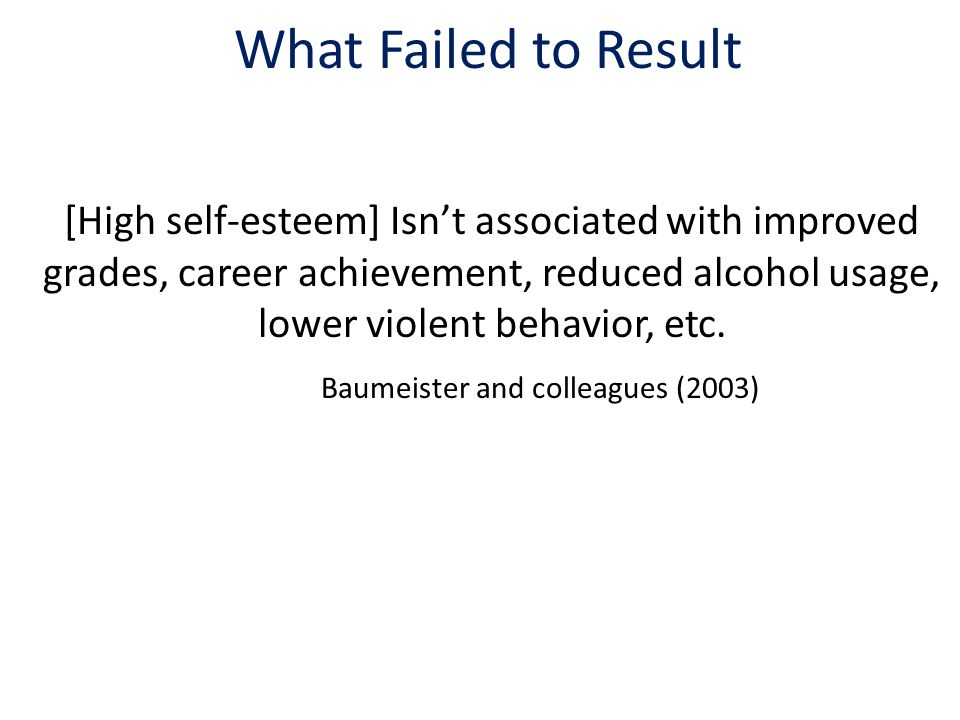 What Failed to Result [High self-esteem] Isn't associated with improved grades, career achievement, reduced alcohol usage, lower violent behavior, etc.