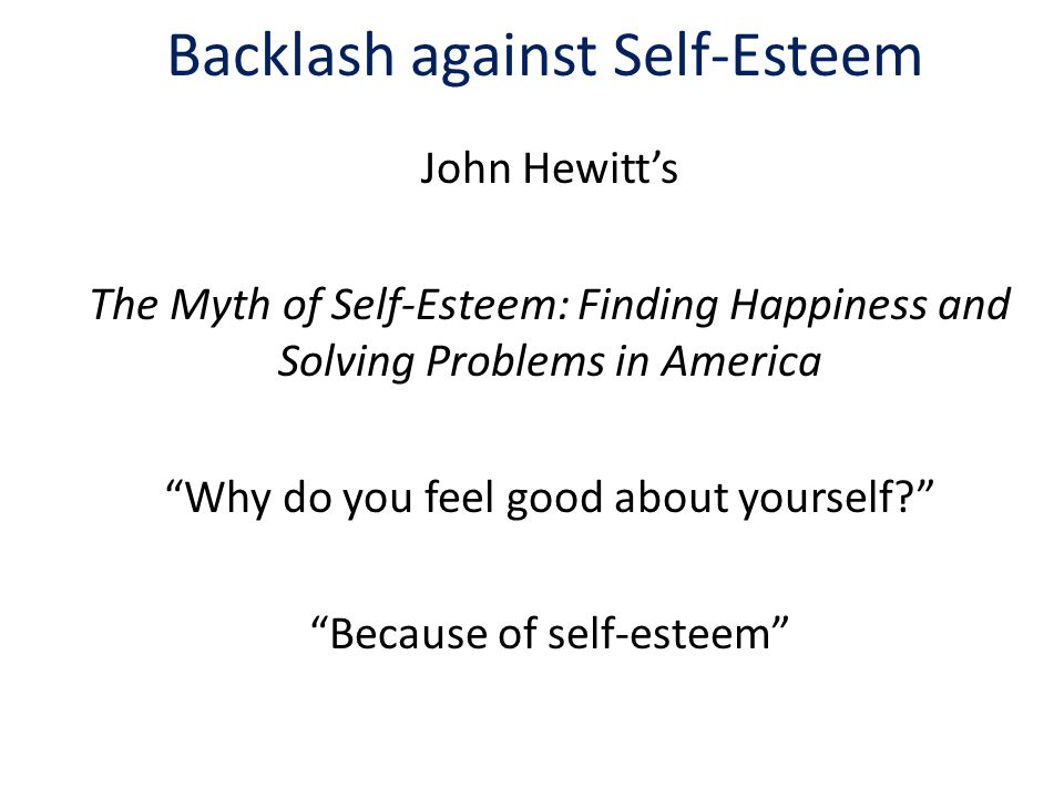Backlash against Self-Esteem John Hewitt's The Myth of Self-Esteem: Finding Happiness and Solving Problems in America Why do you feel good about yourself Because of self-esteem