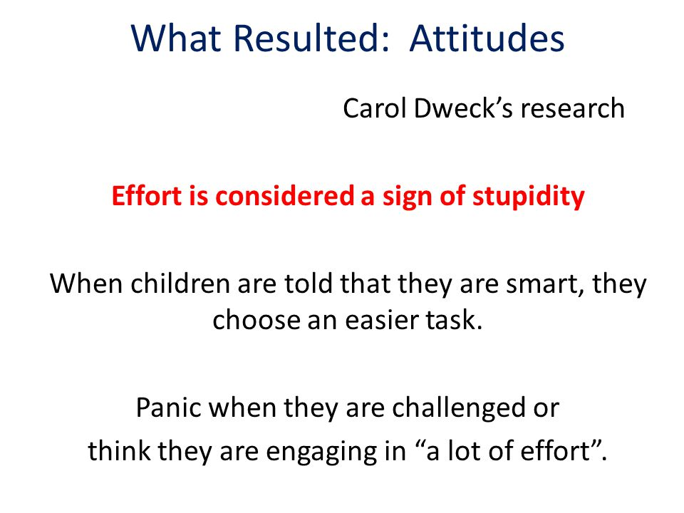 What Resulted: Attitudes Carol Dweck's research Effort is considered a sign of stupidity When children are told that they are smart, they choose an easier task.