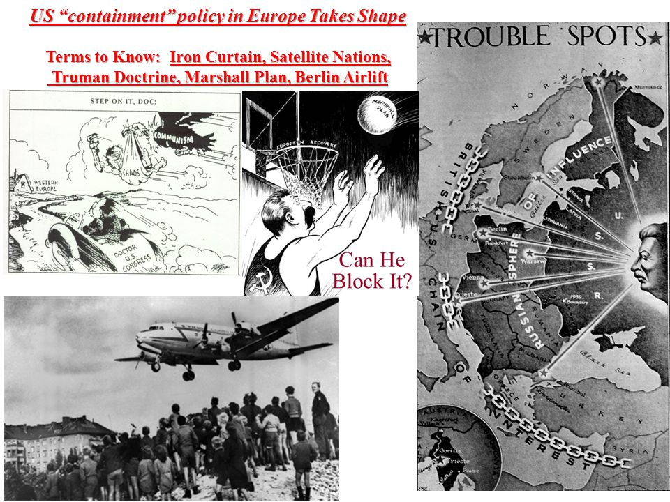 US containment policy in Europe Takes Shape Terms to Know: Iron Curtain, Satellite Nations, Truman Doctrine, Marshall Plan, Berlin Airlift Truman Doctrine, Marshall Plan, Berlin Airlift