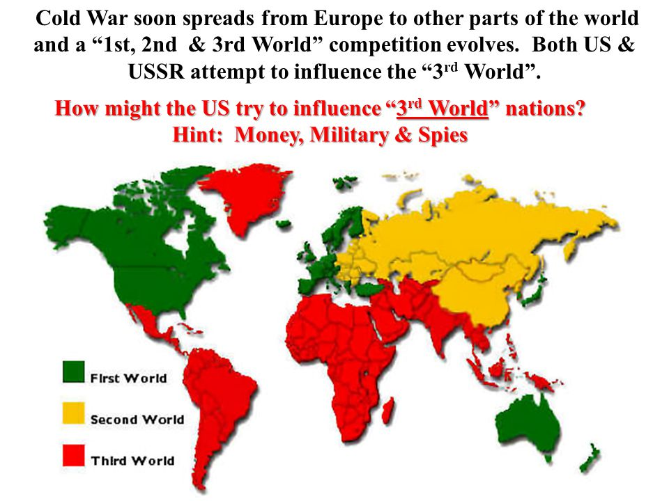 Cold War soon spreads from Europe to other parts of the world and a 1st, 2nd & 3rd World competition evolves.