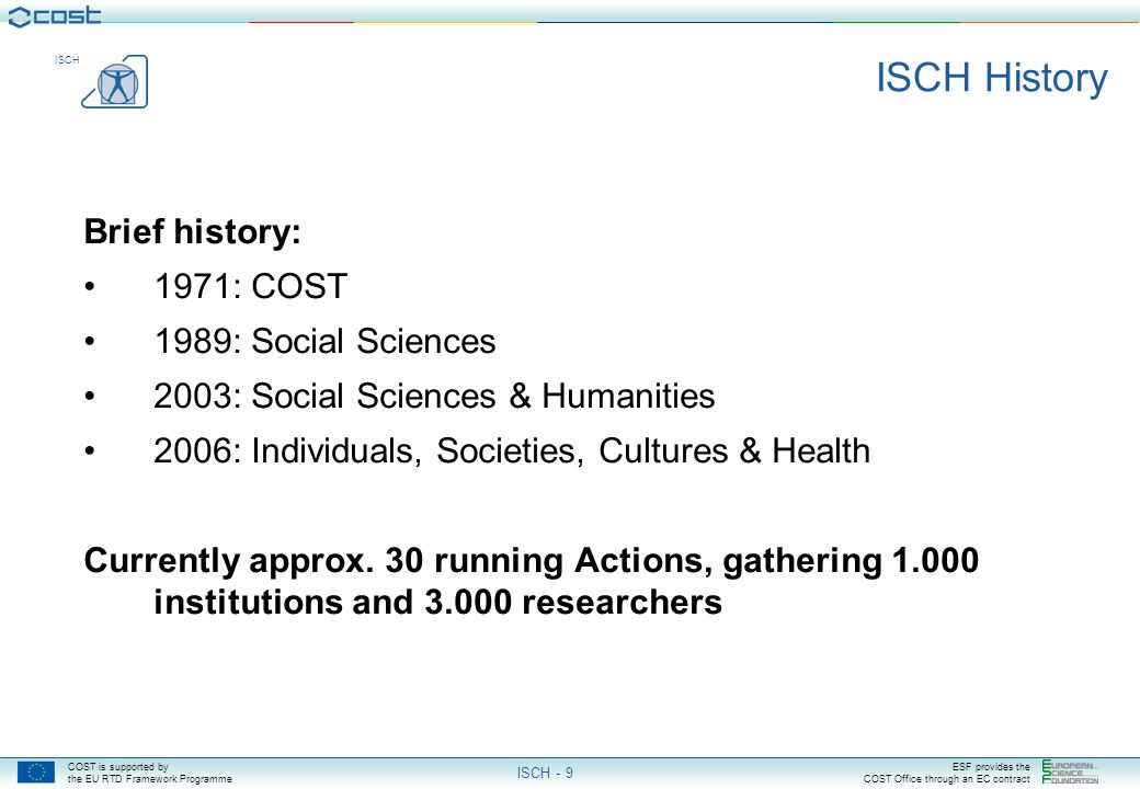 COST is supported by the EU RTD Framework Programme ESF provides the COST Office through an EC contract ISCH ISCH - 9 ISCH History Brief history: 1971: COST 1989: Social Sciences 2003: Social Sciences & Humanities 2006: Individuals, Societies, Cultures & Health Currently approx.