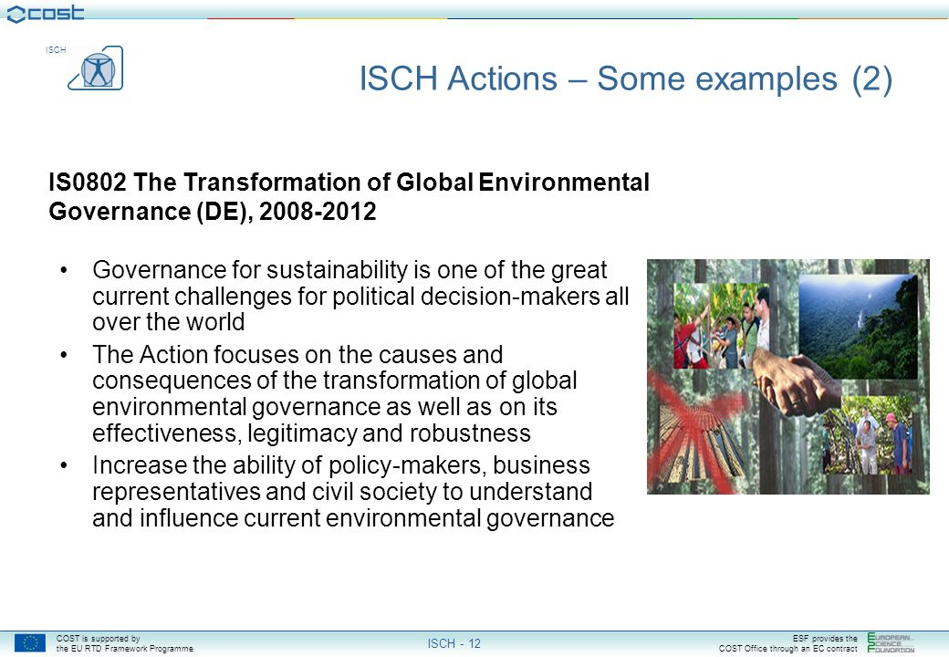 COST is supported by the EU RTD Framework Programme ESF provides the COST Office through an EC contract ISCH ISCH - 12 IS0802 The Transformation of Global Environmental Governance (DE), 2008-2012 ISCH Actions – Some examples (2) Governance for sustainability is one of the great current challenges for political decision-makers all over the world The Action focuses on the causes and consequences of the transformation of global environmental governance as well as on its effectiveness, legitimacy and robustness Increase the ability of policy-makers, business representatives and civil society to understand and influence current environmental governance