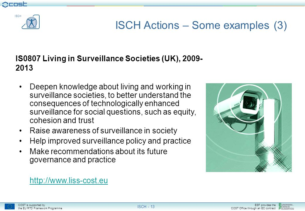COST is supported by the EU RTD Framework Programme ESF provides the COST Office through an EC contract ISCH ISCH - 13 IS0807 Living in Surveillance Societies (UK), 2009- 2013 ISCH Actions – Some examples (3) Deepen knowledge about living and working in surveillance societies, to better understand the consequences of technologically enhanced surveillance for social questions, such as equity, cohesion and trust Raise awareness of surveillance in society Help improved surveillance policy and practice Make recommendations about its future governance and practice http://www.liss-cost.eu