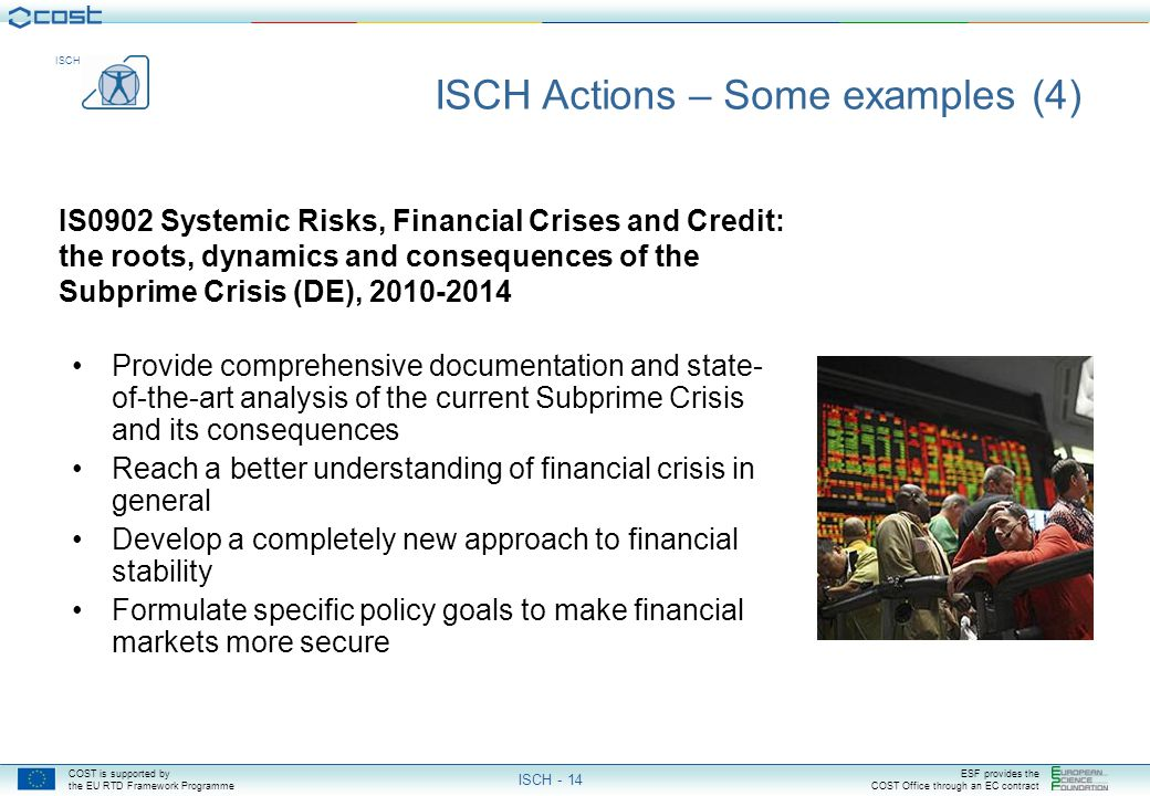 COST is supported by the EU RTD Framework Programme ESF provides the COST Office through an EC contract ISCH ISCH - 14 IS0902 Systemic Risks, Financial Crises and Credit: the roots, dynamics and consequences of the Subprime Crisis (DE), 2010-2014 ISCH Actions – Some examples (4) Provide comprehensive documentation and state- of-the-art analysis of the current Subprime Crisis and its consequences Reach a better understanding of financial crisis in general Develop a completely new approach to financial stability Formulate specific policy goals to make financial markets more secure