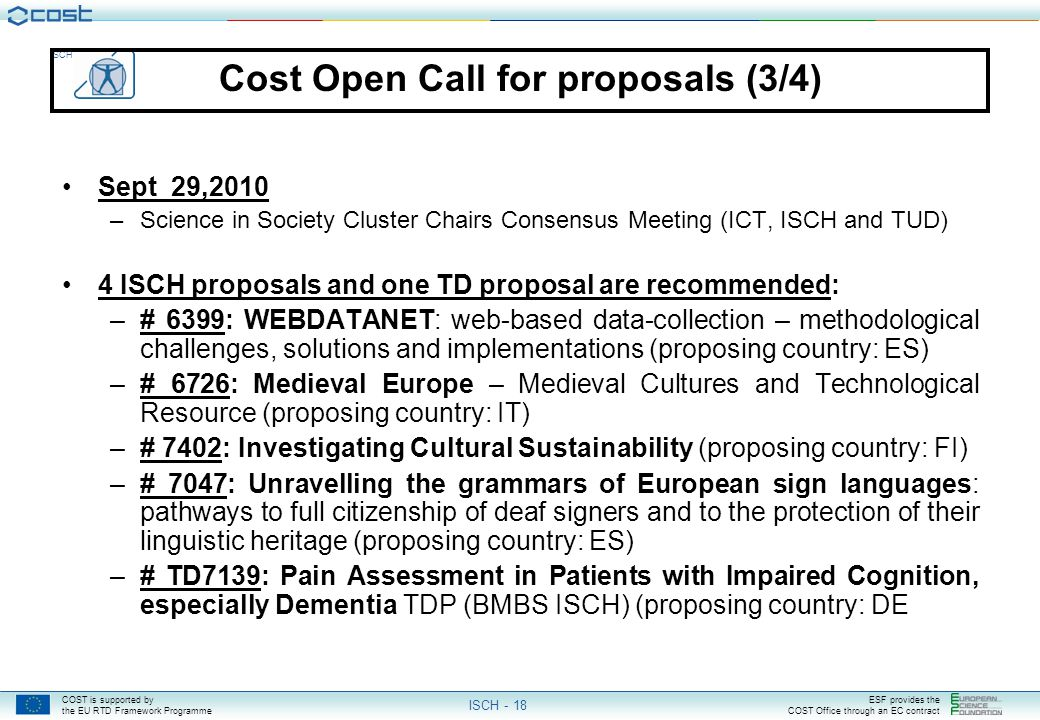 COST is supported by the EU RTD Framework Programme ESF provides the COST Office through an EC contract ISCH ISCH - 18 Cost Open Call for proposals (3/4) Sept 29,2010 –Science in Society Cluster Chairs Consensus Meeting (ICT, ISCH and TUD) 4 ISCH proposals and one TD proposal are recommended: –# 6399: WEBDATANET: web-based data-collection – methodological challenges, solutions and implementations (proposing country: ES) –# 6726: Medieval Europe – Medieval Cultures and Technological Resource (proposing country: IT) –# 7402: Investigating Cultural Sustainability (proposing country: FI) –# 7047: Unravelling the grammars of European sign languages: pathways to full citizenship of deaf signers and to the protection of their linguistic heritage (proposing country: ES) –# TD7139: Pain Assessment in Patients with Impaired Cognition, especially Dementia TDP (BMBS ISCH) (proposing country: DE