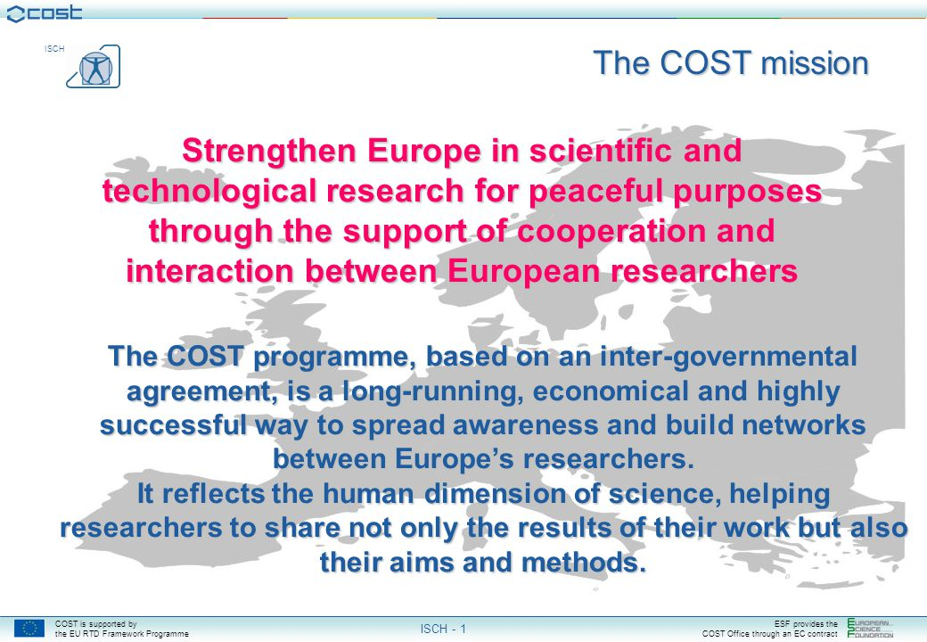 COST is supported by the EU RTD Framework Programme ESF provides the COST Office through an EC contract ISCH ISCH - 1 Strengthen Europe in scientific and technological research for peaceful purposes through the support of cooperation and interaction between European researchers The COST programme, based on an inter-governmental agreement, is a long-running, economical and highly successful way to spread awareness and build networks between Europe's researchers.