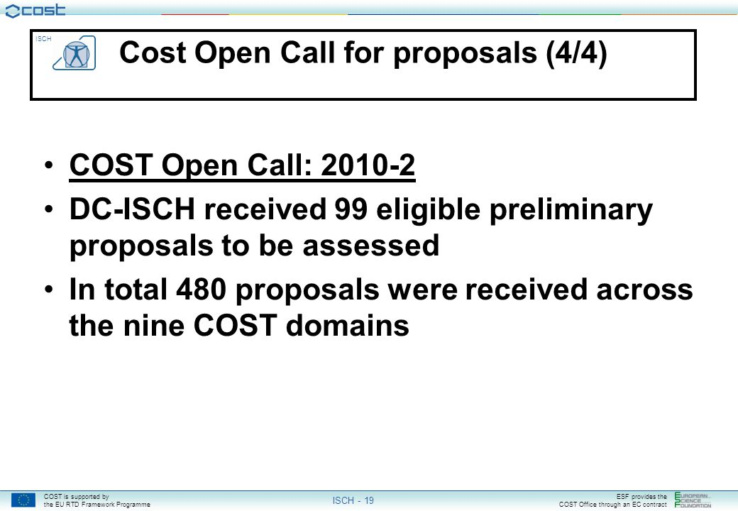 COST is supported by the EU RTD Framework Programme ESF provides the COST Office through an EC contract ISCH ISCH - 19 Cost Open Call for proposals (4/4) COST Open Call: 2010-2 DC-ISCH received 99 eligible preliminary proposals to be assessed In total 480 proposals were received across the nine COST domains