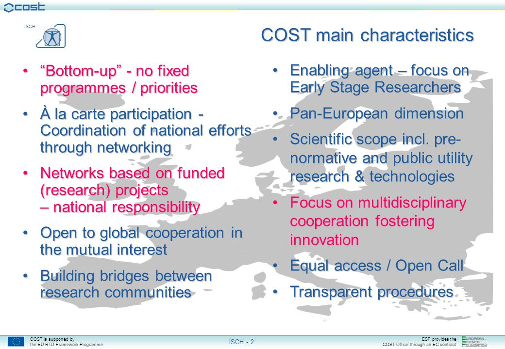 COST is supported by the EU RTD Framework Programme ESF provides the COST Office through an EC contract ISCH ISCH - 2 COST main characteristics Enabling agent – focus on Early Stage ResearchersEnabling agent – focus on Early Stage Researchers Pan-European dimensionPan-European dimension Scientific scope incl.