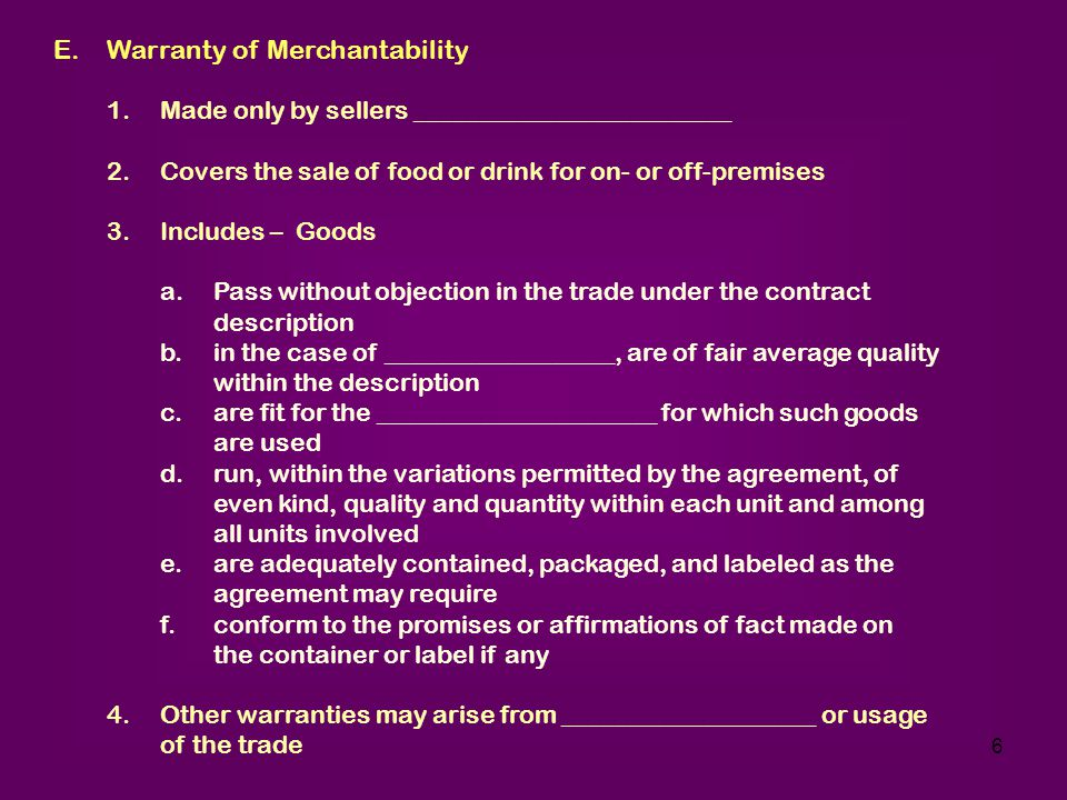 6 E.Warranty of Merchantability 1.Made only by sellers _________________________ 2.Covers the sale of food or drink for on- or off-premises 3.Includes – Goods a.Pass without objection in the trade under the contract description b.in the case of __________________, are of fair average quality within the description c.are fit for the ______________________ for which such goods are used d.run, within the variations permitted by the agreement, of even kind, quality and quantity within each unit and among all units involved e.are adequately contained, packaged, and labeled as the agreement may require f.conform to the promises or affirmations of fact made on the container or label if any 4.Other warranties may arise from ____________________ or usage of the trade