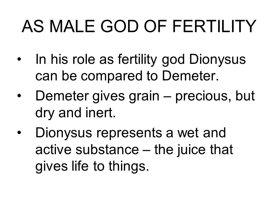 AS MALE GOD OF FERTILITY In his role as fertility god Dionysus can be compared to Demeter.