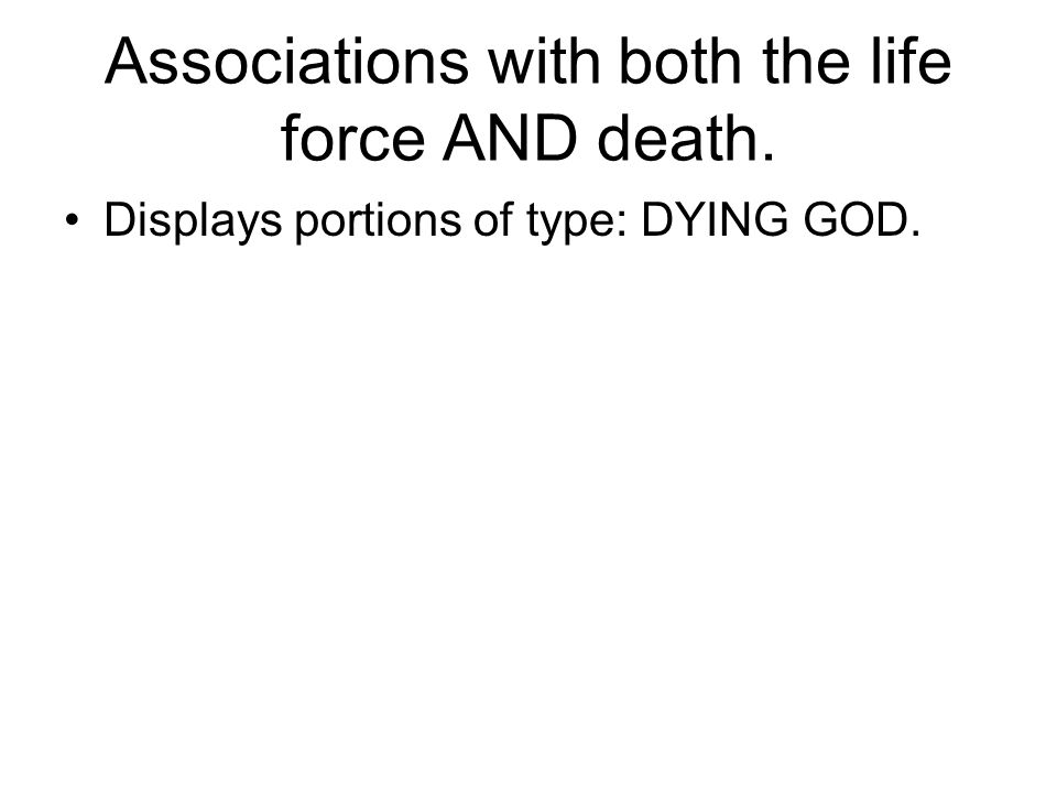 Associations with both the life force AND death. Displays portions of type: DYING GOD.