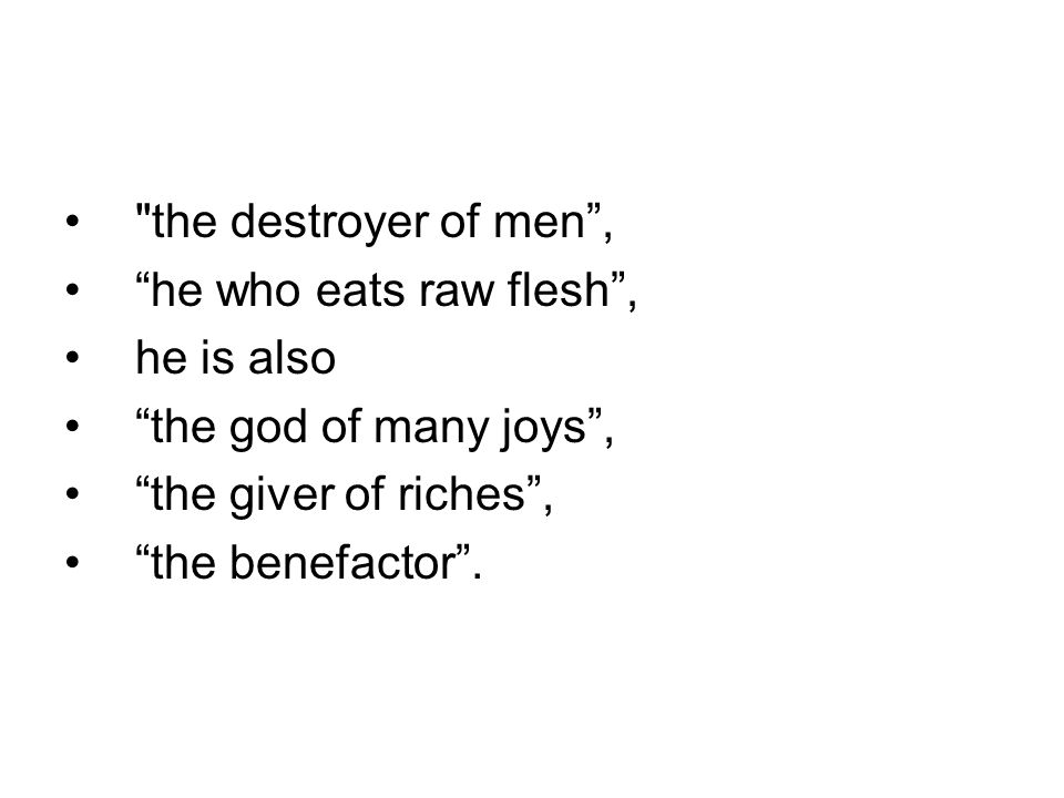 the destroyer of men , he who eats raw flesh , he is also the god of many joys , the giver of riches , the benefactor .