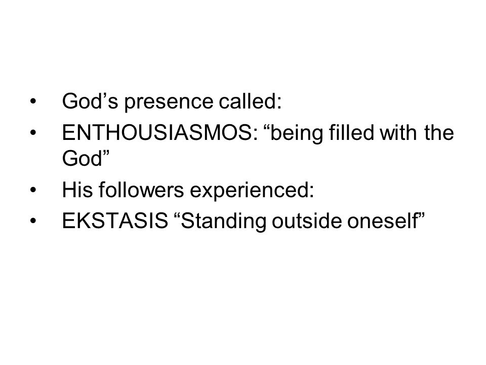 God's presence called: ENTHOUSIASMOS: being filled with the God His followers experienced: EKSTASIS Standing outside oneself