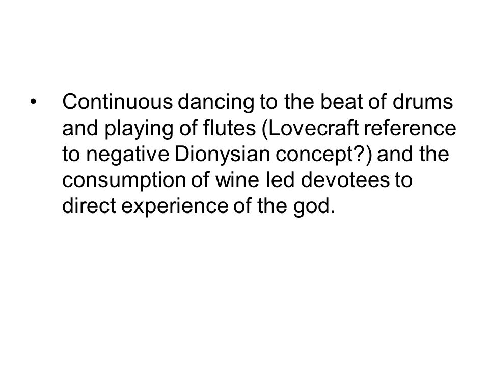 Continuous dancing to the beat of drums and playing of flutes (Lovecraft reference to negative Dionysian concept?) and the consumption of wine led devotees to direct experience of the god.