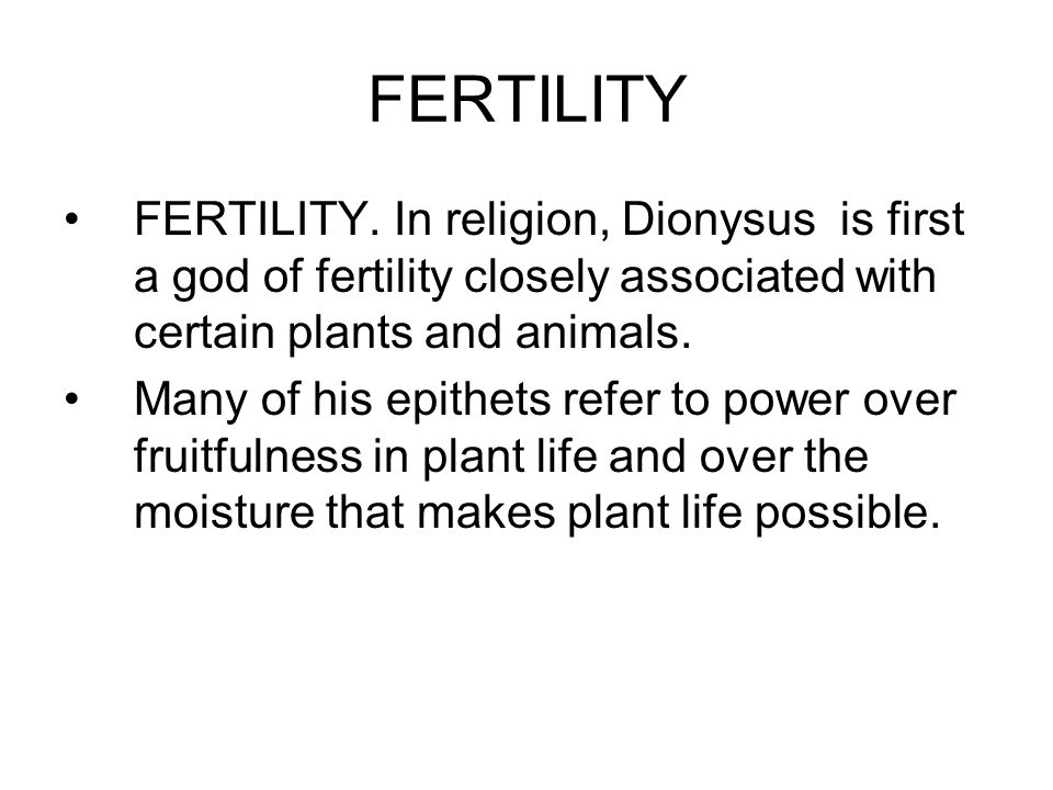 FERTILITY FERTILITY. In religion, Dionysus is first a god of fertility closely associated with certain plants and animals. Many of his epithets refer