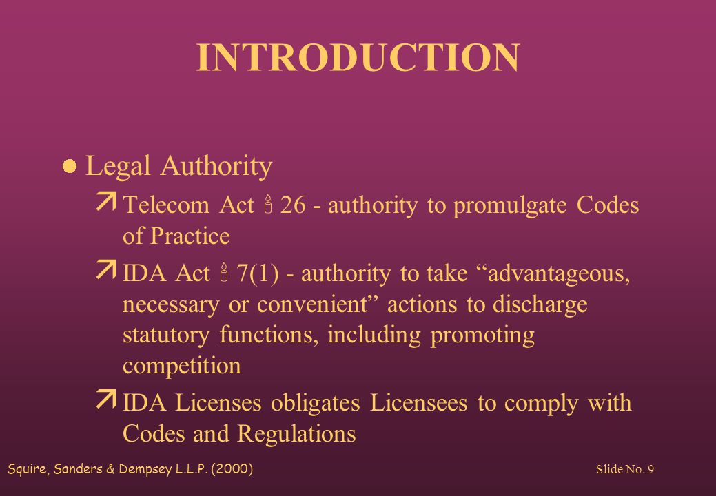 Squire, Sanders & Dempsey L.L.P. (2000) Slide No. 9 INTRODUCTION Legal Authority ä Telecom Act  26 - authority to promulgate Codes of Practice ä IDA