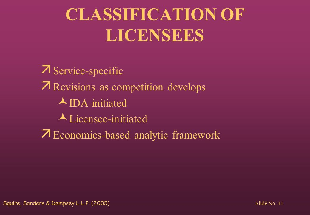Squire, Sanders & Dempsey L.L.P. (2000) Slide No. 11 CLASSIFICATION OF LICENSEES ä Service-specific ä Revisions as competition develops © IDA initiate