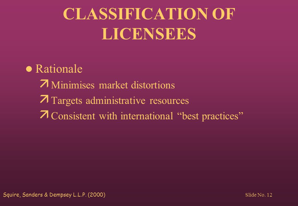 Squire, Sanders & Dempsey L.L.P. (2000) Slide No. 12 CLASSIFICATION OF LICENSEES Rationale ä Minimises market distortions ä Targets administrative res
