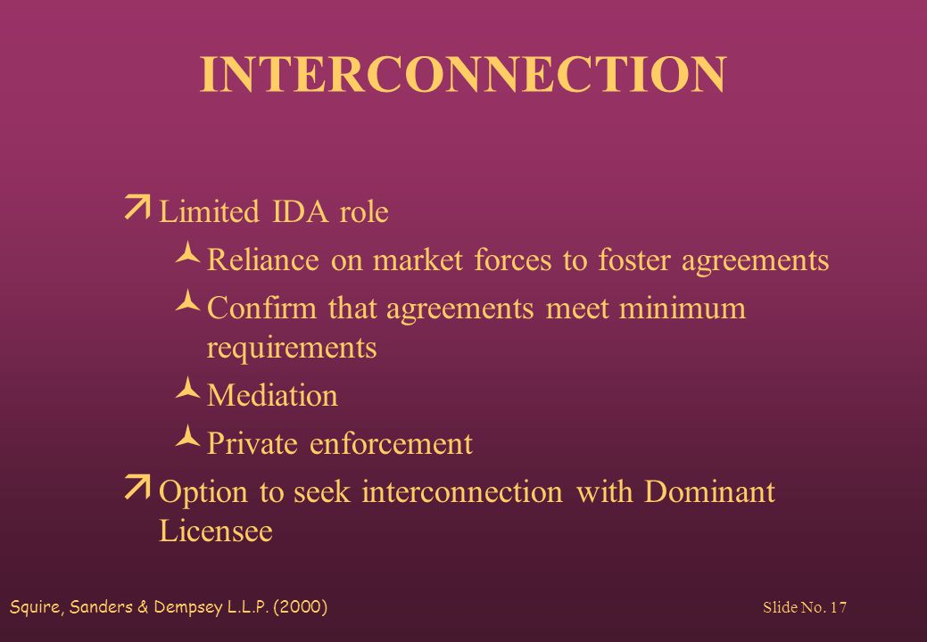 Squire, Sanders & Dempsey L.L.P. (2000) Slide No. 17 INTERCONNECTION ä Limited IDA role © Reliance on market forces to foster agreements © Confirm tha