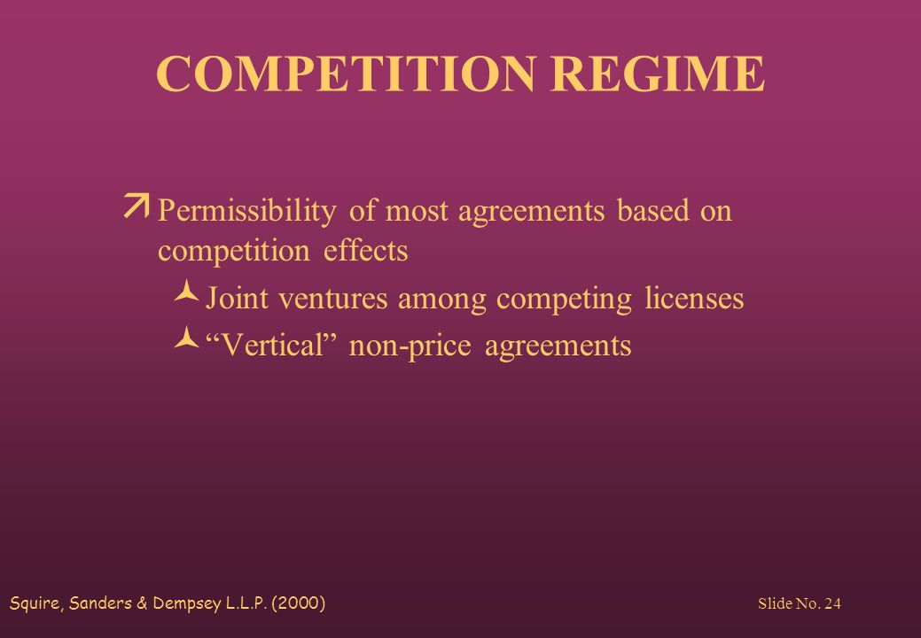 Squire, Sanders & Dempsey L.L.P. (2000) Slide No. 24 COMPETITION REGIME ä Permissibility of most agreements based on competition effects © Joint ventu