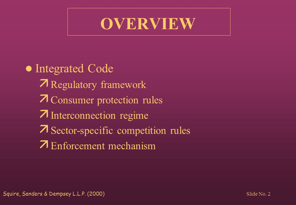 Squire, Sanders & Dempsey L.L.P. (2000) Slide No. 2 OVERVIEW Integrated Code ä Regulatory framework ä Consumer protection rules ä Interconnection regi