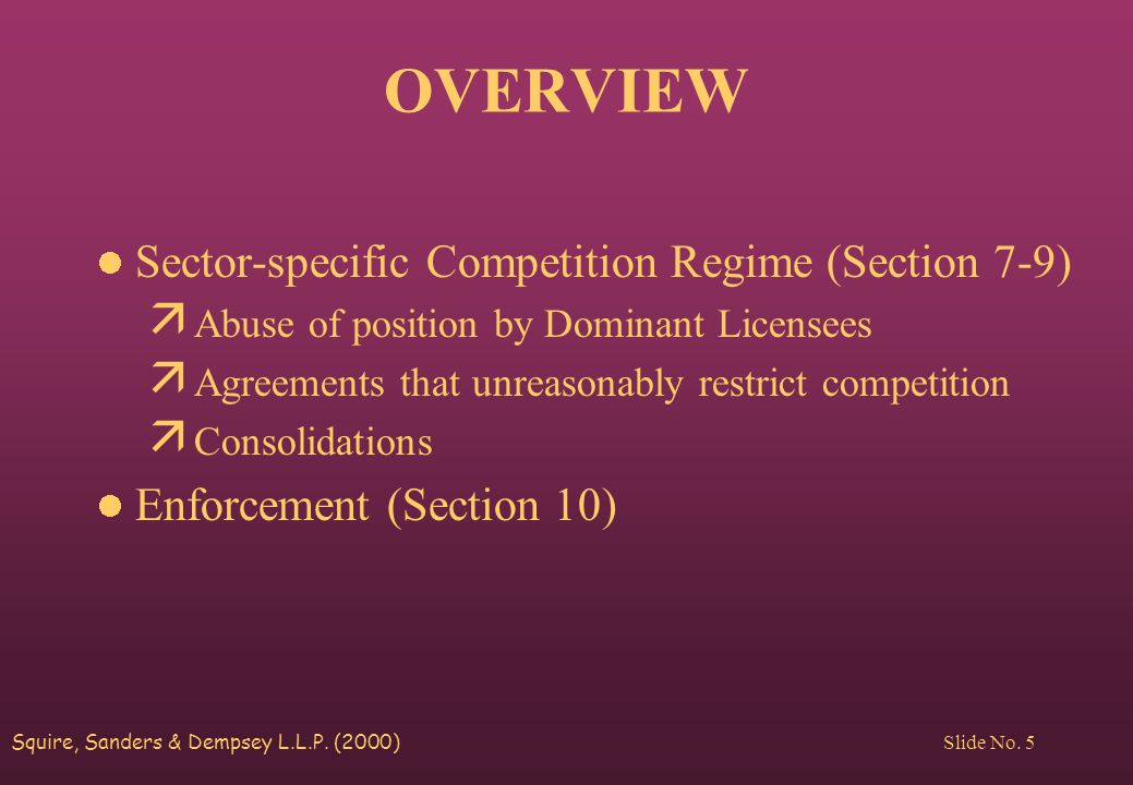 Squire, Sanders & Dempsey L.L.P. (2000) Slide No. 5 OVERVIEW Sector-specific Competition Regime (Section 7-9) ä Abuse of position by Dominant Licensee