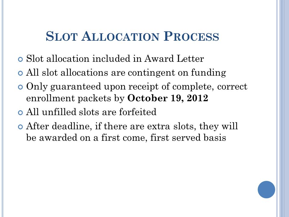 S LOT A LLOCATION P ROCESS Slot allocation included in Award Letter All slot allocations are contingent on funding Only guaranteed upon receipt of complete, correct enrollment packets by October 19, 2012 All unfilled slots are forfeited After deadline, if there are extra slots, they will be awarded on a first come, first served basis