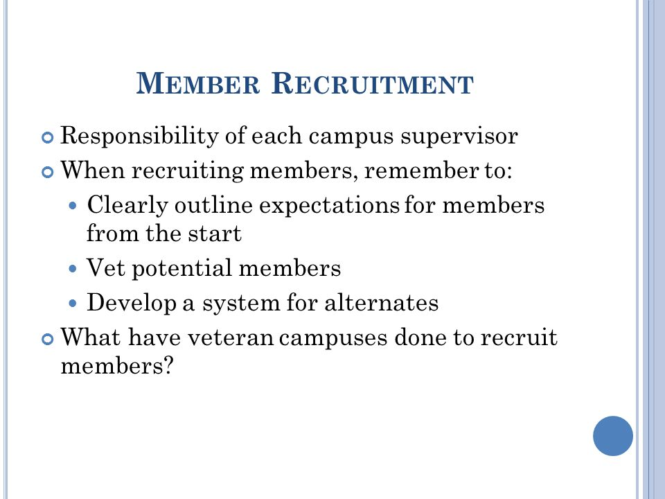 M EMBER R ECRUITMENT Responsibility of each campus supervisor When recruiting members, remember to: Clearly outline expectations for members from the start Vet potential members Develop a system for alternates What have veteran campuses done to recruit members