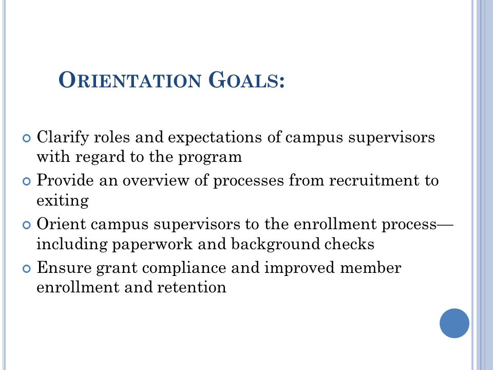 O RIENTATION G OALS : Clarify roles and expectations of campus supervisors with regard to the program Provide an overview of processes from recruitment to exiting Orient campus supervisors to the enrollment process— including paperwork and background checks Ensure grant compliance and improved member enrollment and retention