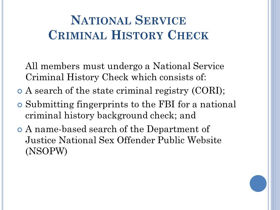 N ATIONAL S ERVICE C RIMINAL H ISTORY C HECK All members must undergo a National Service Criminal History Check which consists of: A search of the state criminal registry (CORI); Submitting fingerprints to the FBI for a national criminal history background check; and A name-based search of the Department of Justice National Sex Offender Public Website (NSOPW)