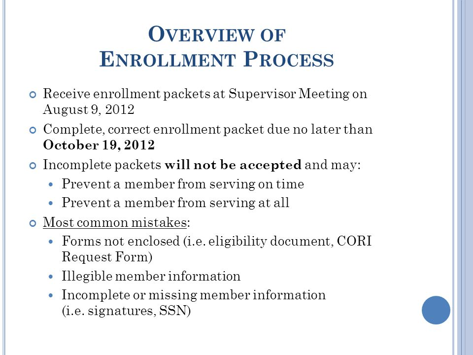 O VERVIEW OF E NROLLMENT P ROCESS Receive enrollment packets at Supervisor Meeting on August 9, 2012 Complete, correct enrollment packet due no later than October 19, 2012 Incomplete packets will not be accepted and may: Prevent a member from serving on time Prevent a member from serving at all Most common mistakes: Forms not enclosed (i.e.