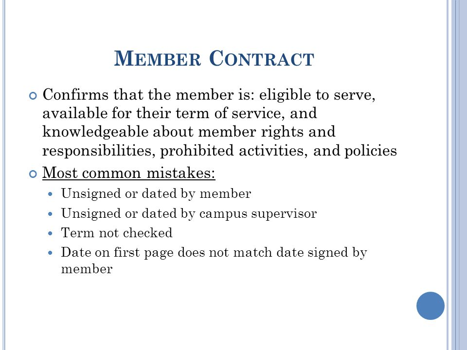 M EMBER C ONTRACT Confirms that the member is: eligible to serve, available for their term of service, and knowledgeable about member rights and responsibilities, prohibited activities, and policies Most common mistakes: Unsigned or dated by member Unsigned or dated by campus supervisor Term not checked Date on first page does not match date signed by member