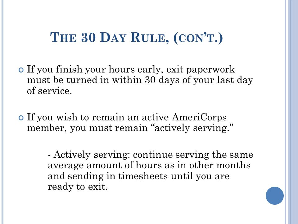 T HE 30 D AY R ULE, ( CON ' T.) If you finish your hours early, exit paperwork must be turned in within 30 days of your last day of service.