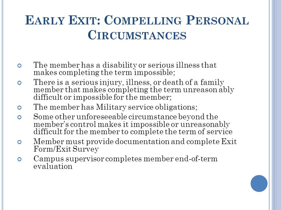 E ARLY E XIT : C OMPELLING P ERSONAL C IRCUMSTANCES The member has a disability or serious illness that makes completing the term impossible; There is a serious injury, illness, or death of a family member that makes completing the term unreason ably difficult or impossible for the member; The member has Military service obligations; Some other unforeseeable circumstance beyond the member's control makes it impossible or unreasonably difficult for the member to complete the term of service Member must provide documentation and complete Exit Form/Exit Survey Campus supervisor completes member end-of-term evaluation