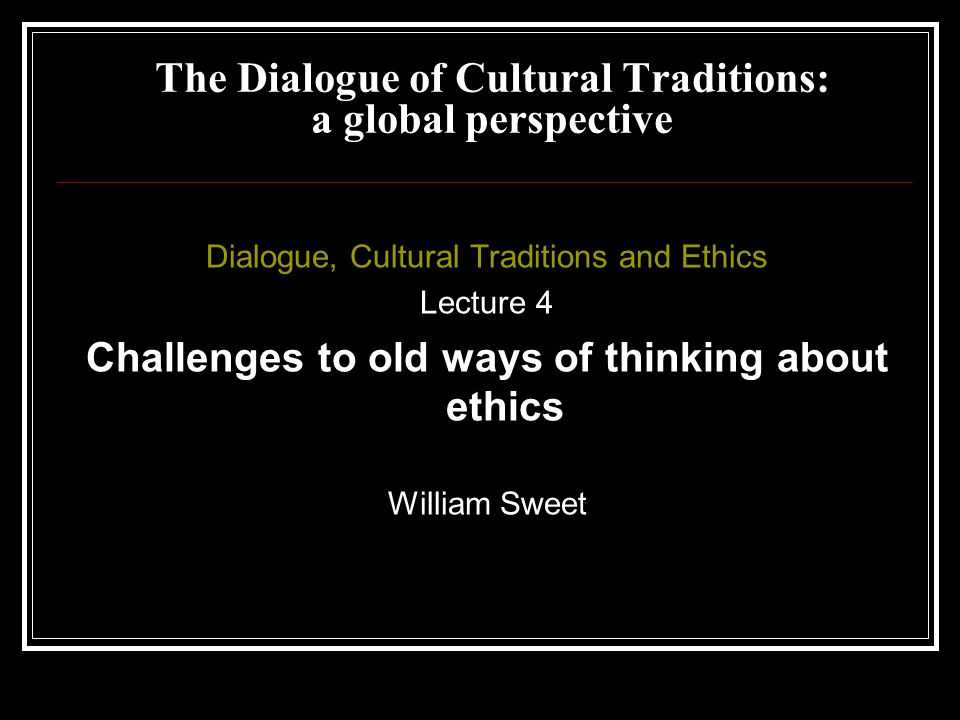 Dialogue, Cultural Traditions and Ethics Lecture 4 Challenges to old ways of thinking about ethics William Sweet The Dialogue of Cultural Traditions: a global perspective
