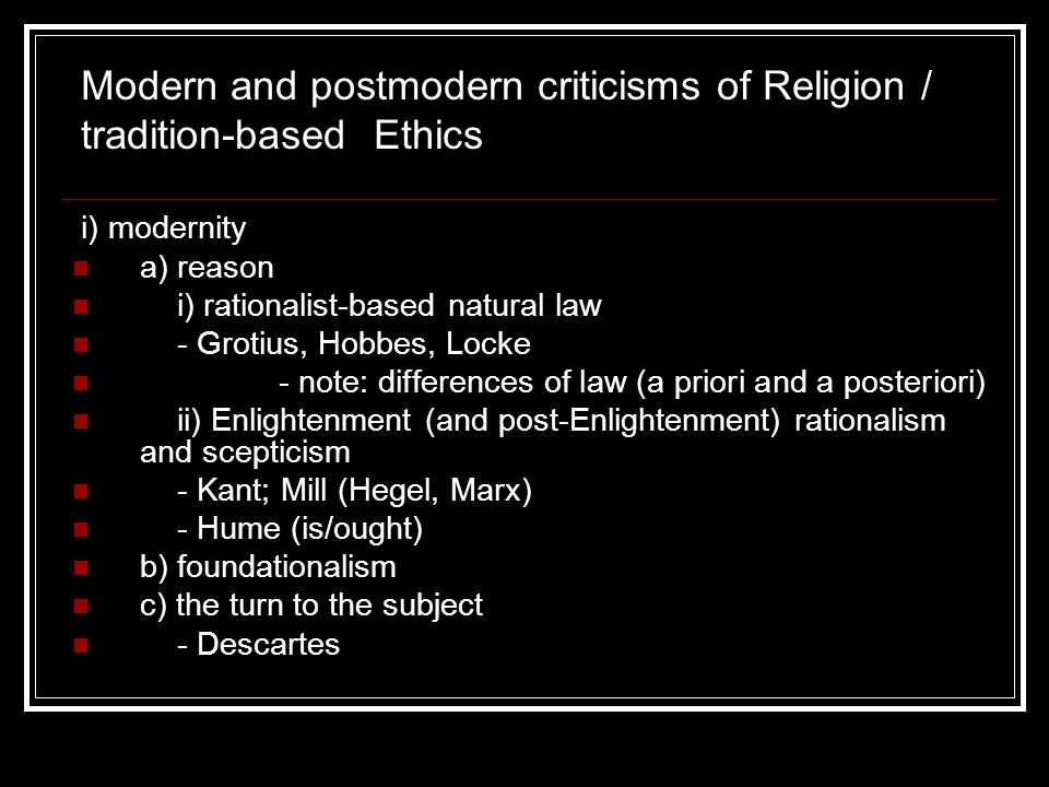 i) modernity a) reason i) rationalist-based natural law - Grotius, Hobbes, Locke - note: differences of law (a priori and a posteriori) ii) Enlightenment (and post-Enlightenment) rationalism and scepticism - Kant; Mill (Hegel, Marx) - Hume (is/ought) b) foundationalism c) the turn to the subject - Descartes Modern and postmodern criticisms of Religion / tradition-based Ethics