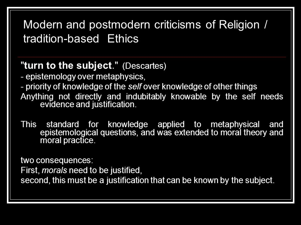 ii) post-modernity a) religion and tradition as racist, class and gender-based, anthropocentric / 'speciesist' b) some examples Relations between men and women Large families, lack of education, arranged marriages (based on social class) Relations between humans and nature dominion Modern and postmodern criticisms of Religion / tradition-based Ethics
