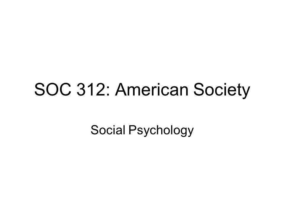 SOC 312: American Society Social Psychology