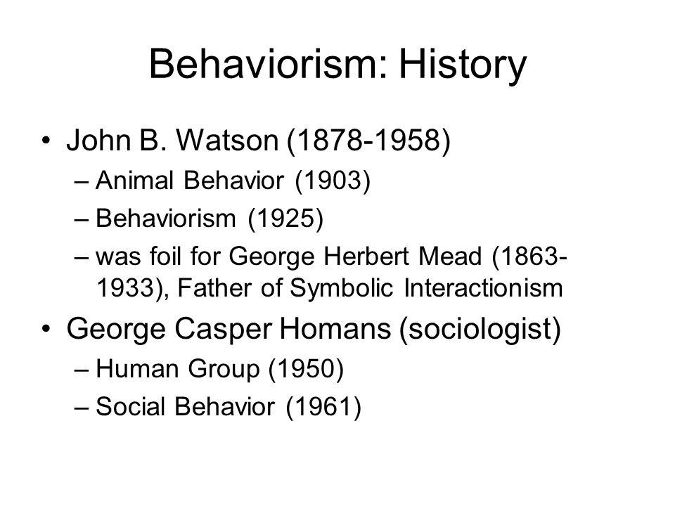 Behaviorism: History John B. Watson (1878-1958) –Animal Behavior (1903) –Behaviorism (1925) –was foil for George Herbert Mead (1863- 1933), Father of