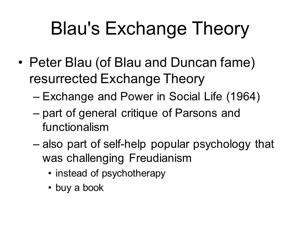 Blau's Exchange Theory Peter Blau (of Blau and Duncan fame) resurrected Exchange Theory –Exchange and Power in Social Life (1964) –part of general cri