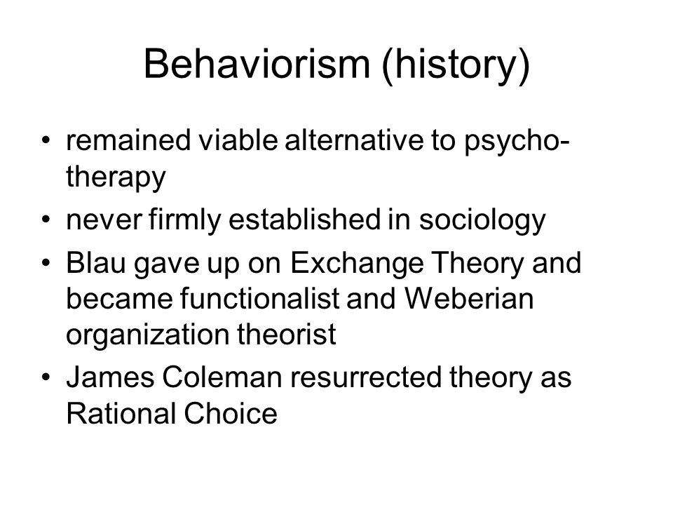 Behaviorism (history) remained viable alternative to psycho- therapy never firmly established in sociology Blau gave up on Exchange Theory and became