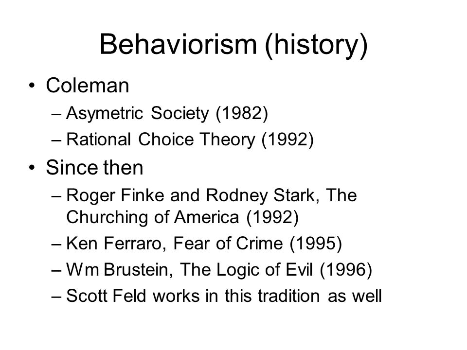 Behaviorism (history) Coleman –Asymetric Society (1982) –Rational Choice Theory (1992) Since then –Roger Finke and Rodney Stark, The Churching of Amer