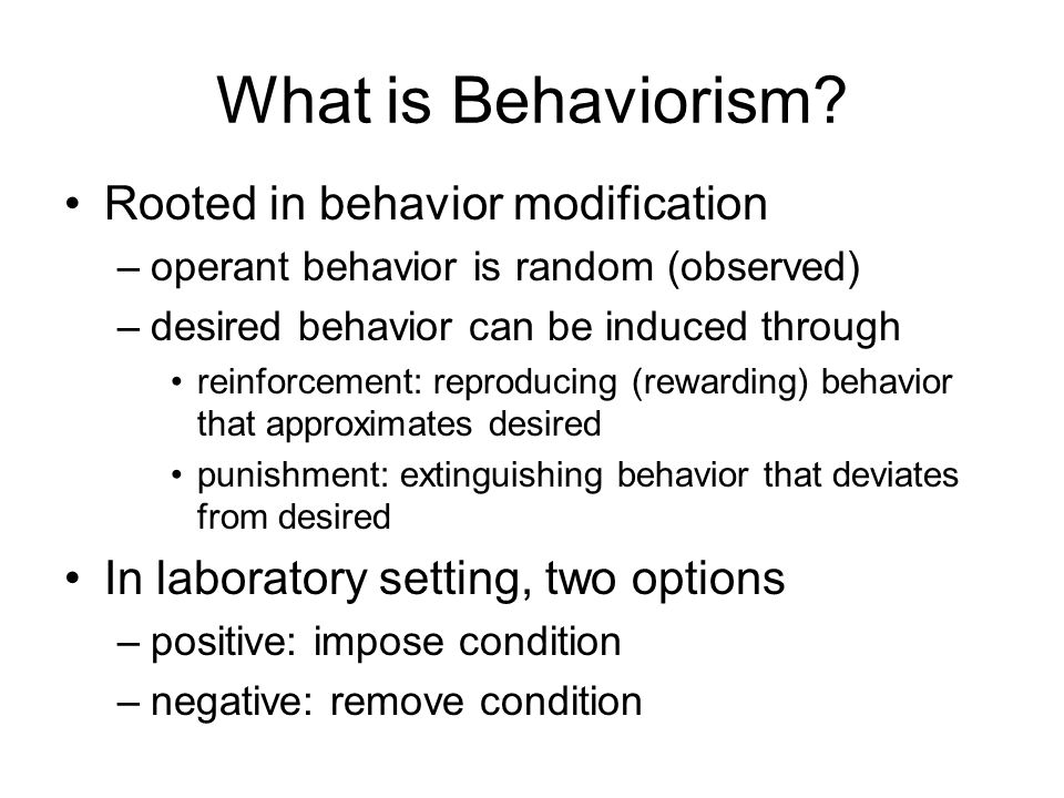 What is Behaviorism? Rooted in behavior modification –operant behavior is random (observed) –desired behavior can be induced through reinforcement: re
