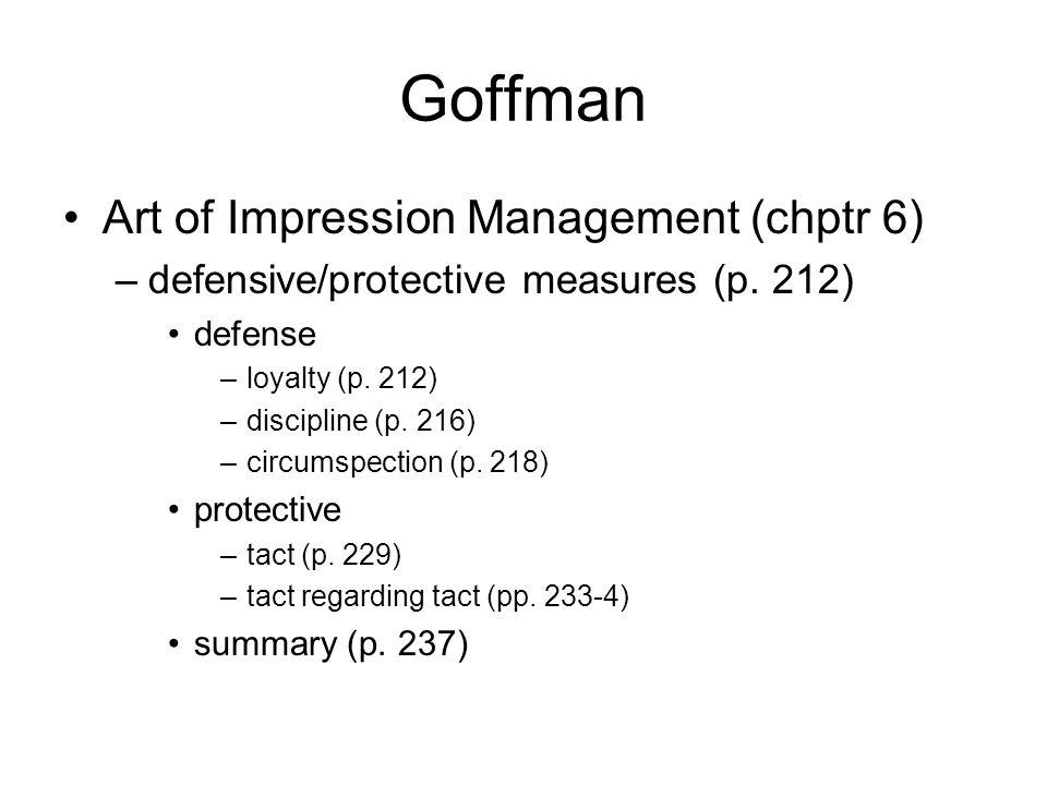 Goffman Art of Impression Management (chptr 6) –defensive/protective measures (p. 212) defense –loyalty (p. 212) –discipline (p. 216) –circumspection